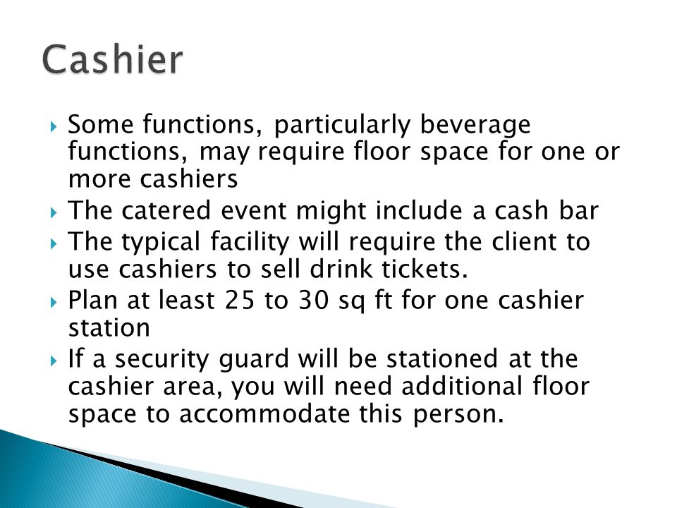 Cashier Some functions, particularly beverage functions, may require floor space for one or more cashiers.