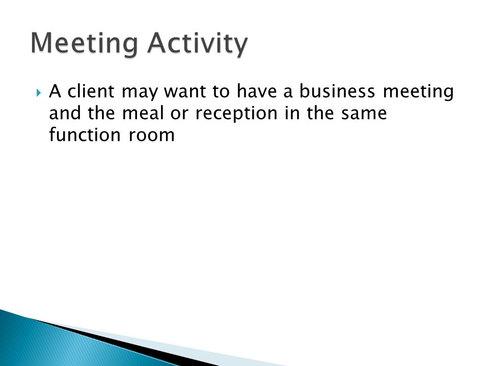 Meeting Activity A client may want to have a business meeting and the meal or reception in the same function room.