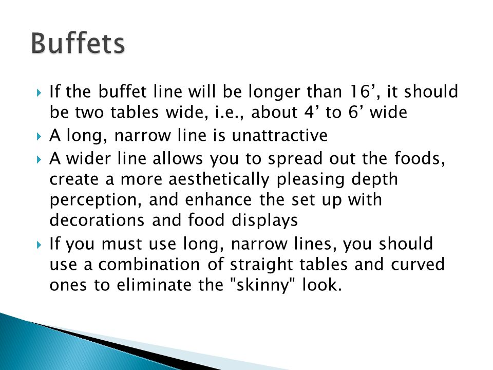 Buffets If the buffet line will be longer than 16', it should be two tables wide, i.e., about 4' to 6' wide.