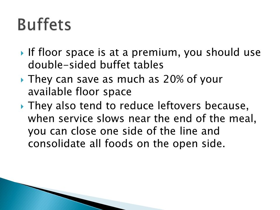 Buffets If floor space is at a premium, you should use double-sided buffet tables. They can save as much as 20% of your available floor space.