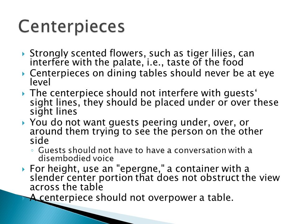 Centerpieces Strongly scented flowers, such as tiger lilies, can interfere with the palate, i.e., taste of the food.