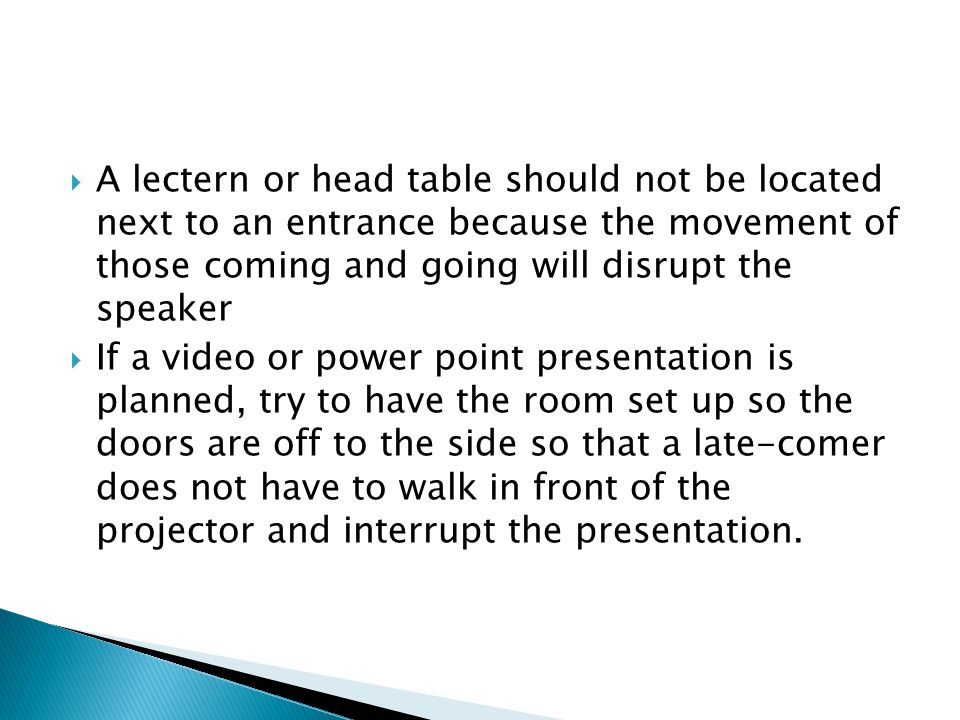 A lectern or head table should not be located next to an entrance because the movement of those coming and going will disrupt the speaker