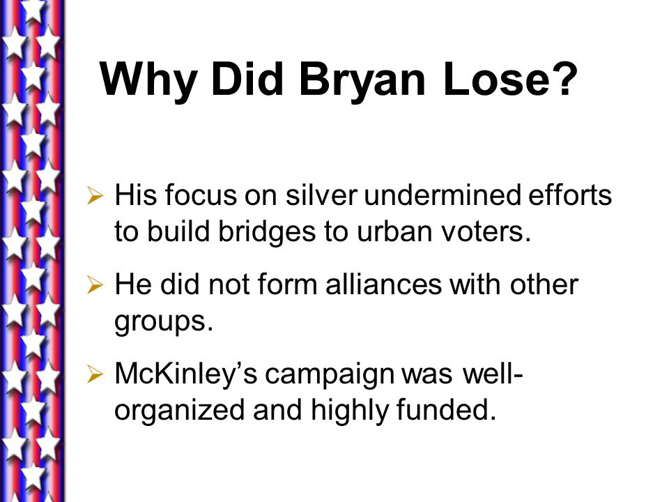 Why Did Bryan Lose His focus on silver undermined efforts to build bridges to urban voters. He did not form alliances with other groups.