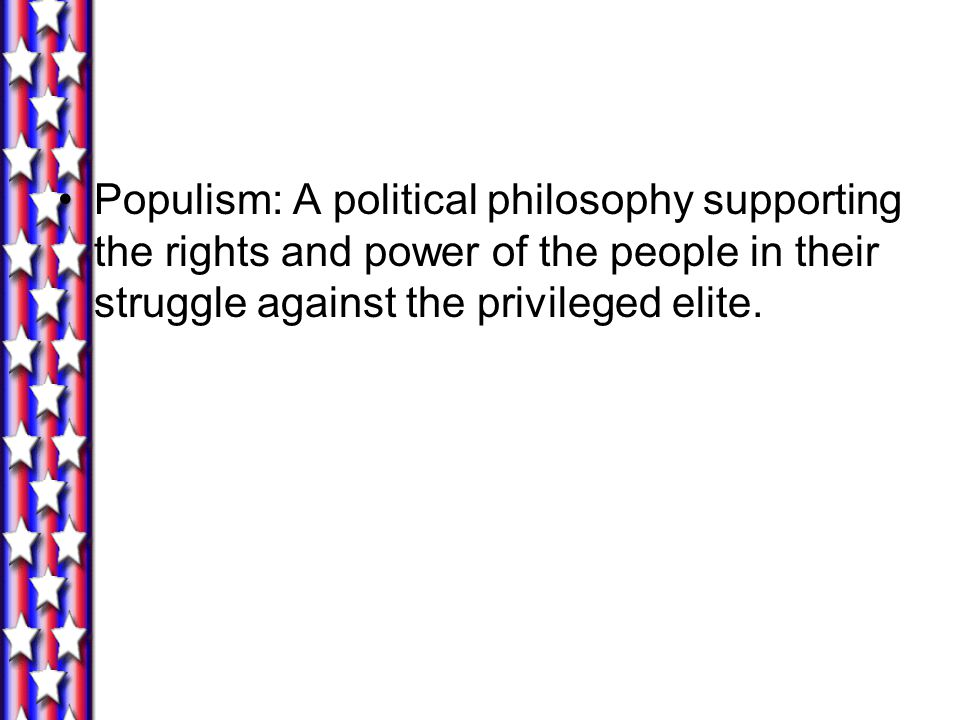 Populism: A political philosophy supporting the rights and power of the people in their struggle against the privileged elite.