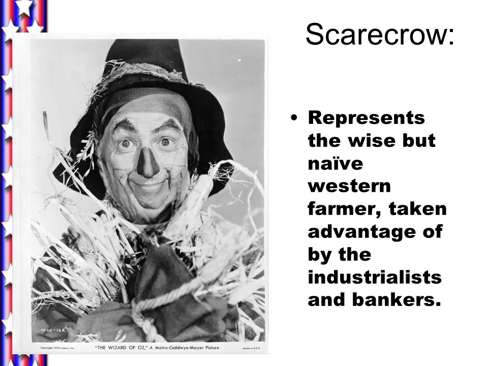 Scarecrow: Represents the wise but naïve western farmer, taken advantage of by the industrialists and bankers.
