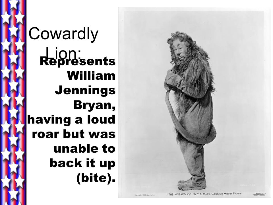 Cowardly Lion: Represents William Jennings Bryan, having a loud roar but was unable to back it up (bite).