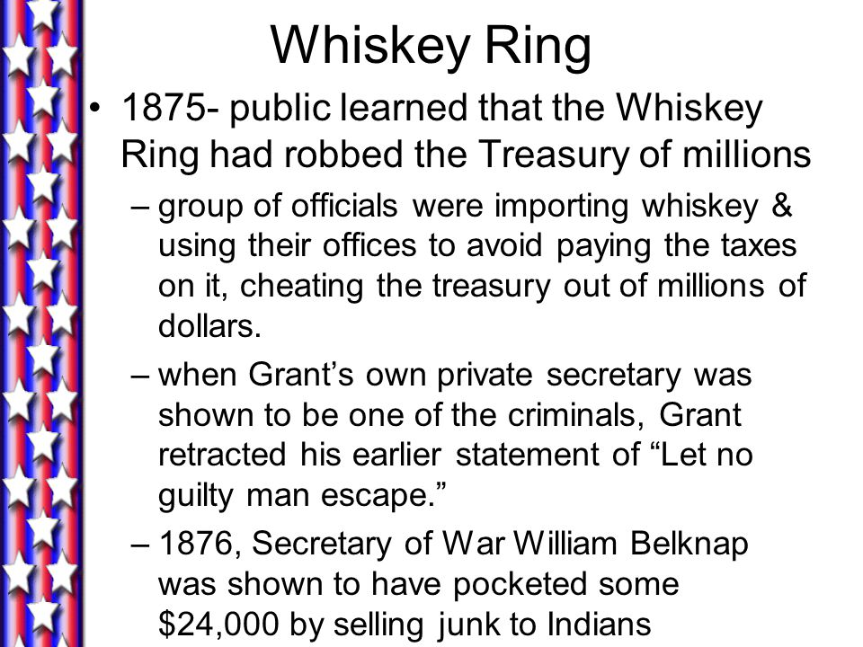 Whiskey Ring 1875- public learned that the Whiskey Ring had robbed the Treasury of millions.