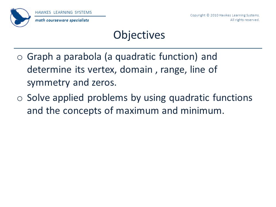 Objectives Graph a parabola (a quadratic function) and determine its vertex, domain , range, line of symmetry and zeros.