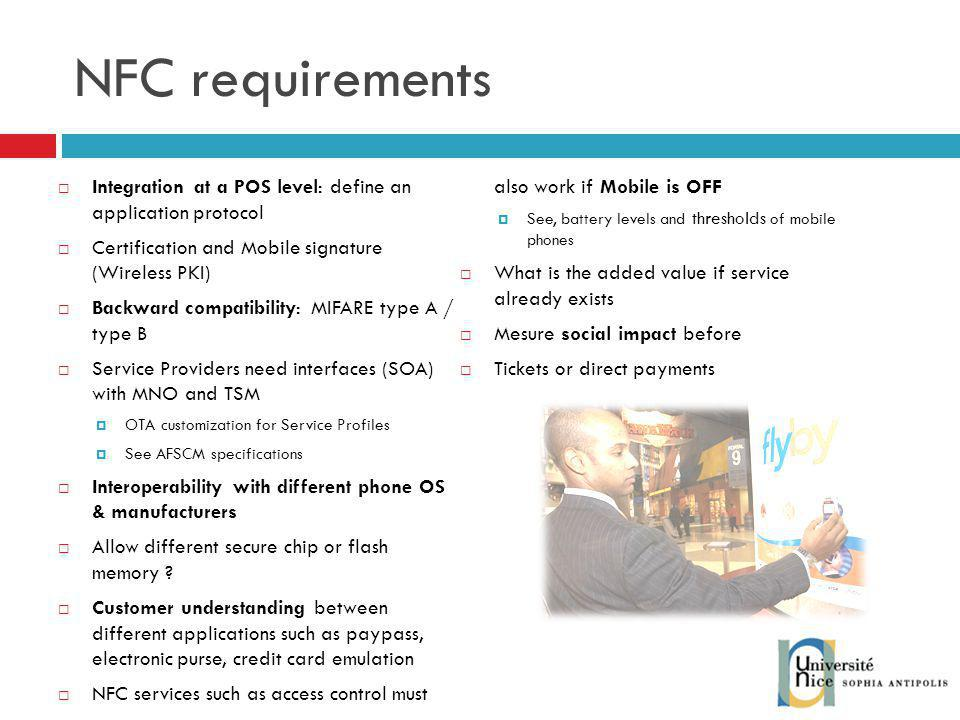 NFC requirements Integration at a POS level: define an application protocol. NFC services such as access control must also work if Mobile is OFF.