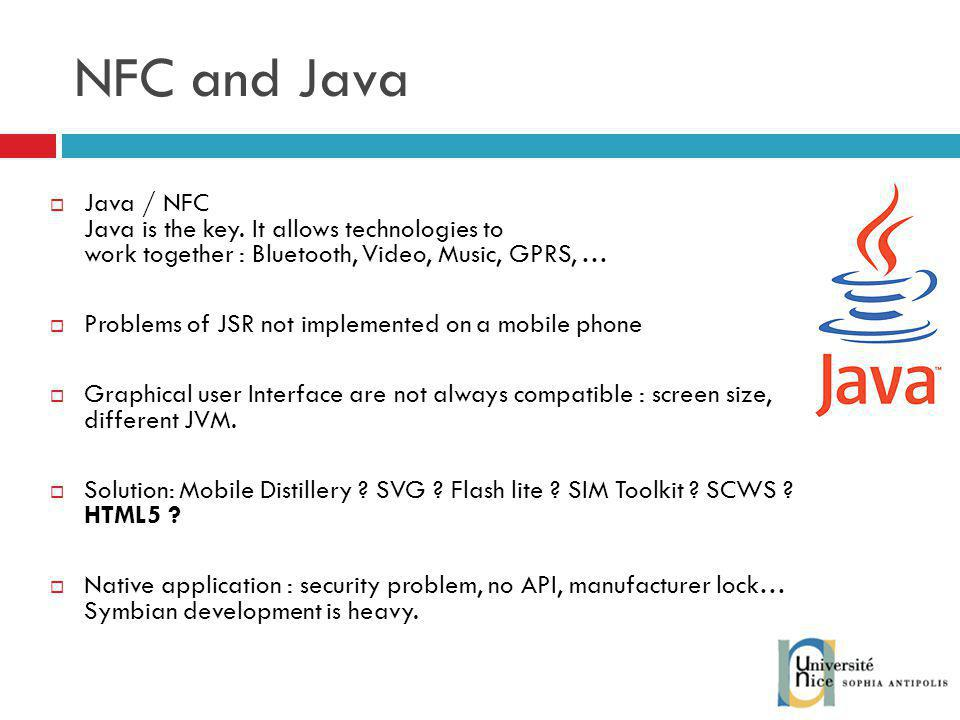 NFC and Java Java / NFC Java is the key. It allows technologies to work together : Bluetooth, Video, Music, GPRS, …