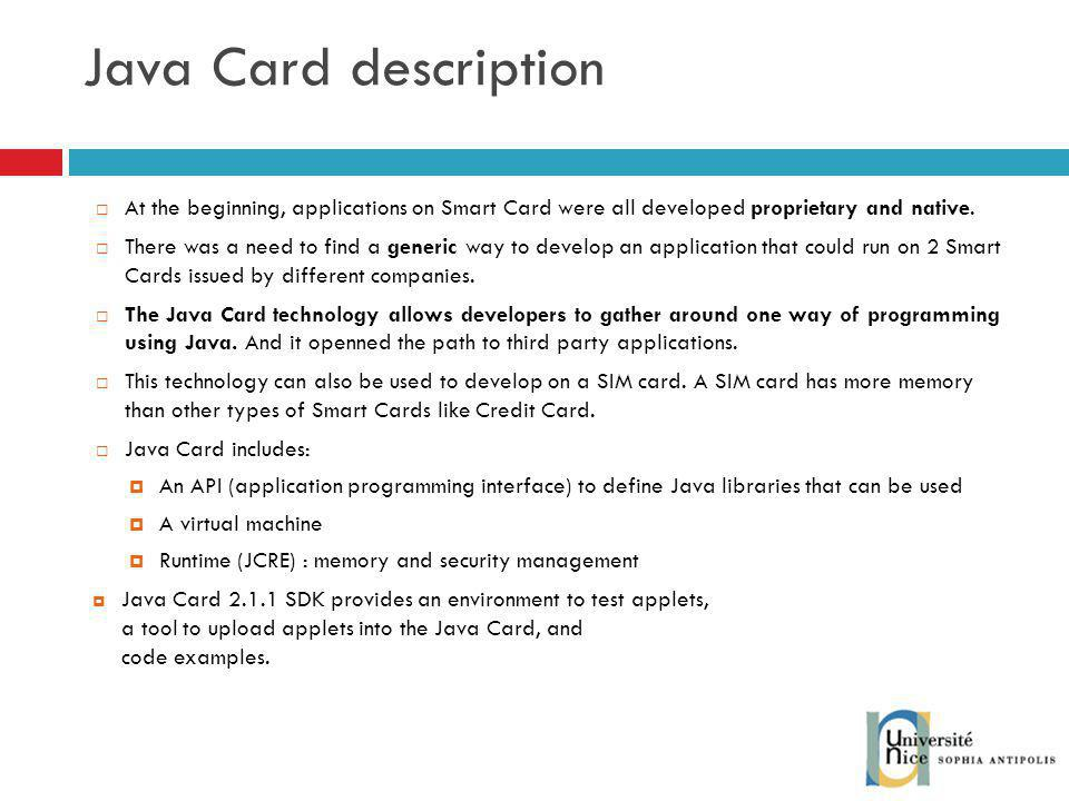 Java Card description At the beginning, applications on Smart Card were all developed proprietary and native.