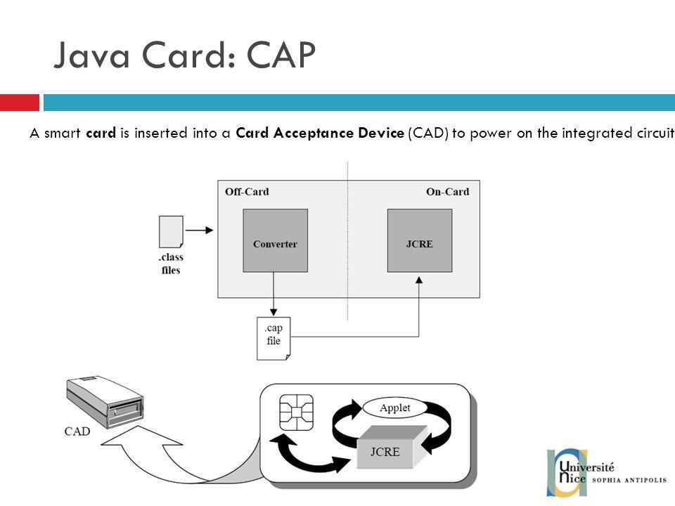 Java Card: CAP A smart card is inserted into a Card Acceptance Device (CAD) to power on the integrated circuit.