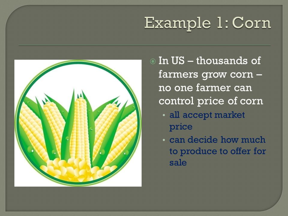 Example 1: Corn In US – thousands of farmers grow corn – no one farmer can control price of corn. all accept market price.