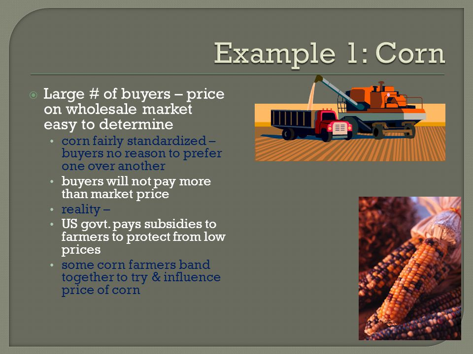 Example 1: Corn Large # of buyers – price on wholesale market easy to determine.