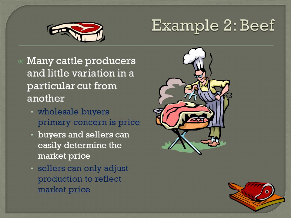Example 2: Beef Many cattle producers and little variation in a particular cut from another. wholesale buyers primary concern is price.