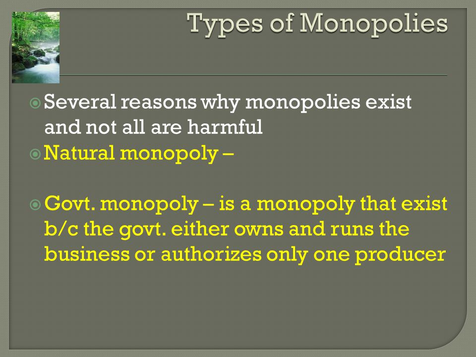 Types of Monopolies Several reasons why monopolies exist and not all are harmful. Natural monopoly –