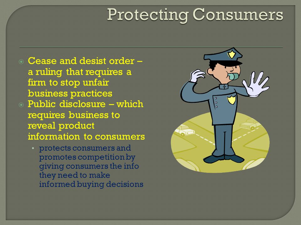 Protecting Consumers Cease and desist order – a ruling that requires a firm to stop unfair business practices.