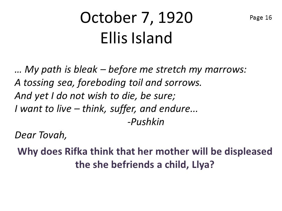 October 7, 1920 Ellis Island Page 16. … My path is bleak – before me stretch my marrows: A tossing sea, foreboding toil and sorrows.
