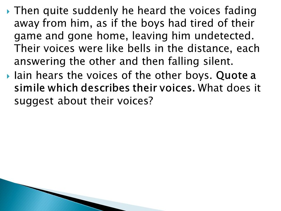 Then quite suddenly he heard the voices fading away from him, as if the boys had tired of their game and gone home, leaving him undetected. Their voices were like bells in the distance, each answering the other and then falling silent.