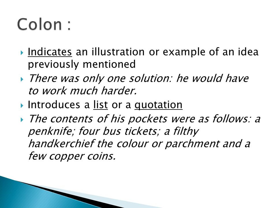 Colon : Indicates an illustration or example of an idea previously mentioned. There was only one solution: he would have to work much harder.