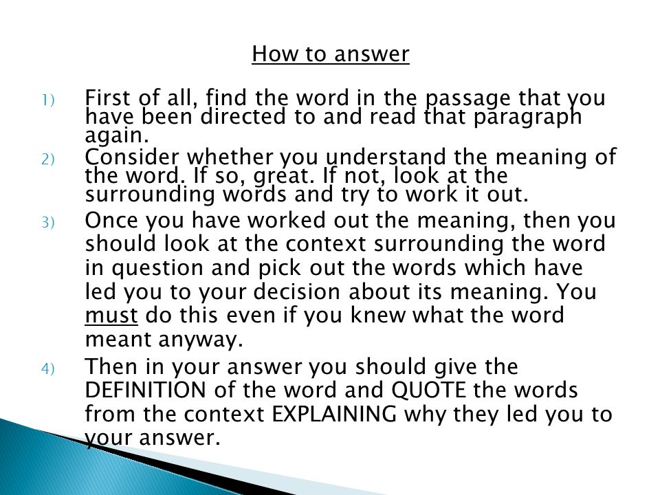 How to answer First of all, find the word in the passage that you have been directed to and read that paragraph again.