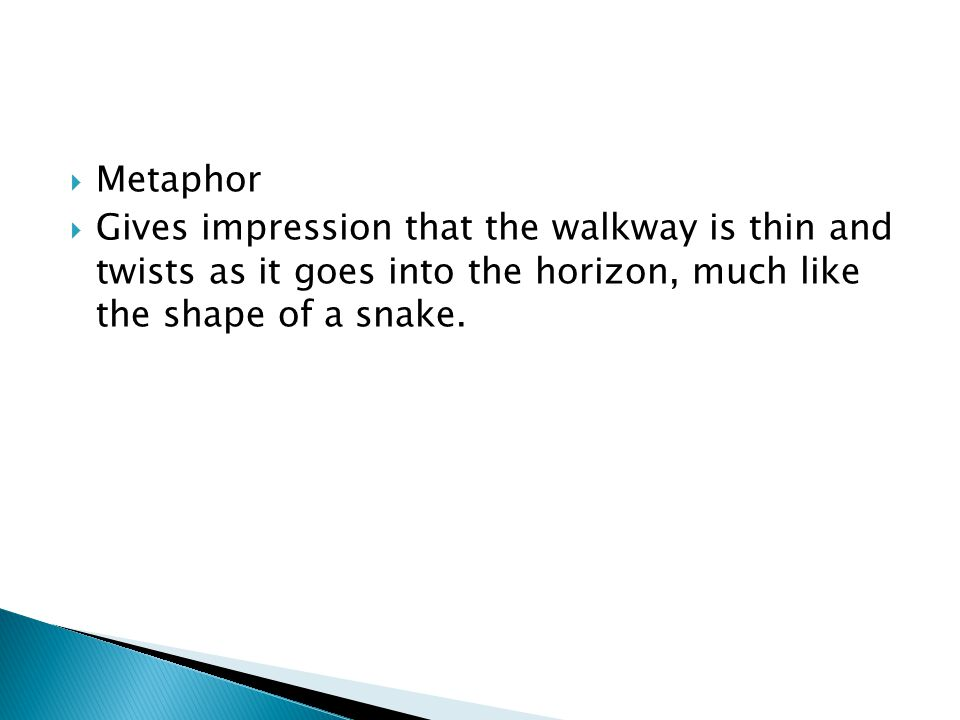 Metaphor Gives impression that the walkway is thin and twists as it goes into the horizon, much like the shape of a snake.