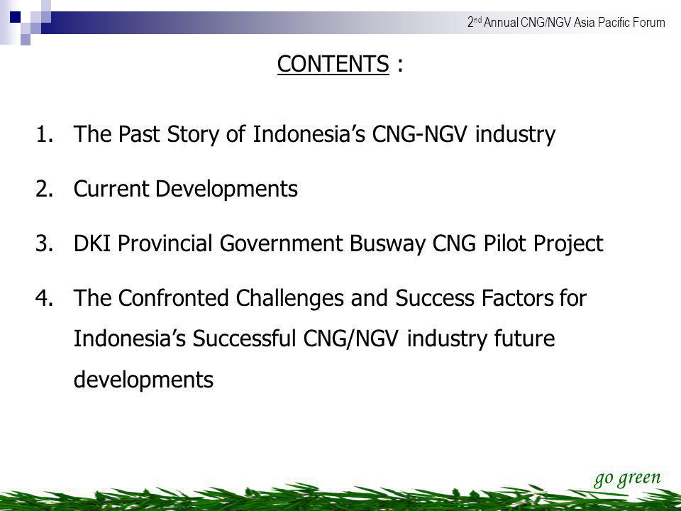 CONTENTS : The Past Story of Indonesia's CNG-NGV industry. Current Developments. DKI Provincial Government Busway CNG Pilot Project.