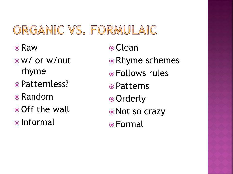 Organic vs. formulaic Raw w/ or w/out rhyme Patternless Random