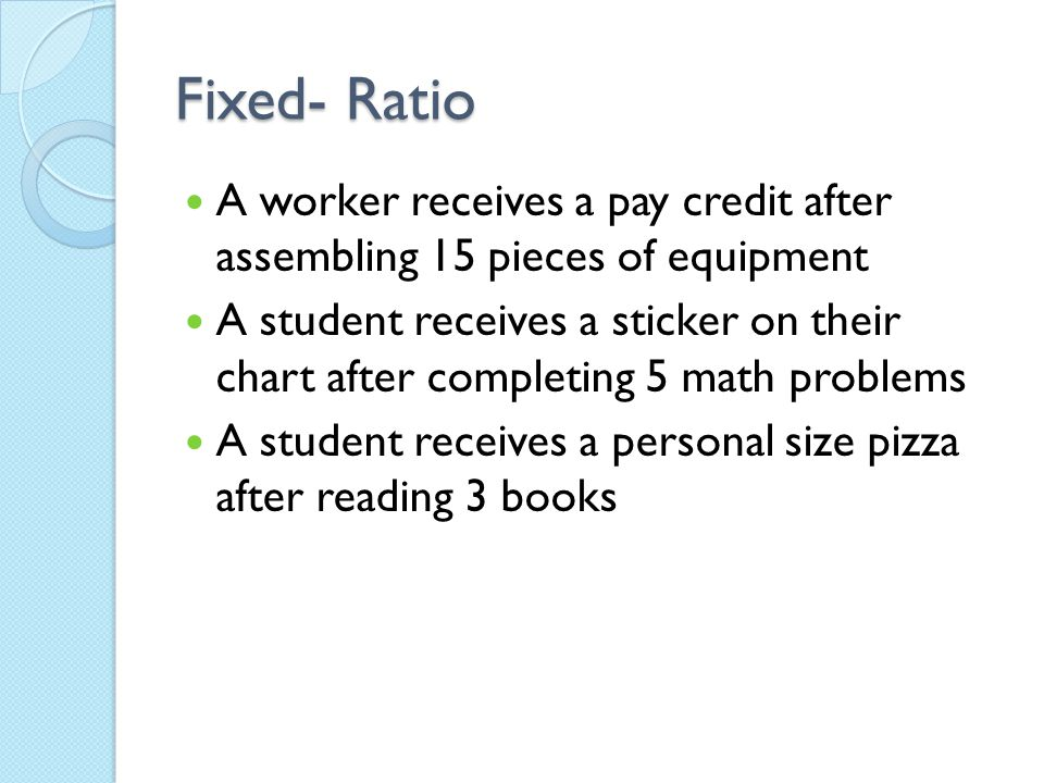 Fixed- Ratio A worker receives a pay credit after assembling 15 pieces of equipment.