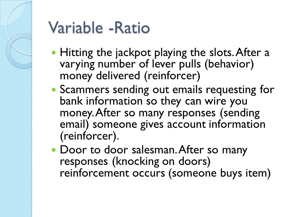 Variable -Ratio Hitting the jackpot playing the slots. After a varying number of lever pulls (behavior) money delivered (reinforcer)