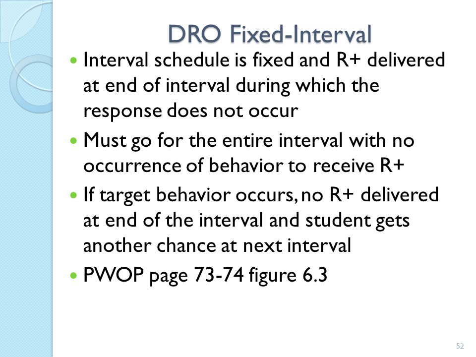 DRO Fixed-Interval Interval schedule is fixed and R+ delivered at end of interval during which the response does not occur.