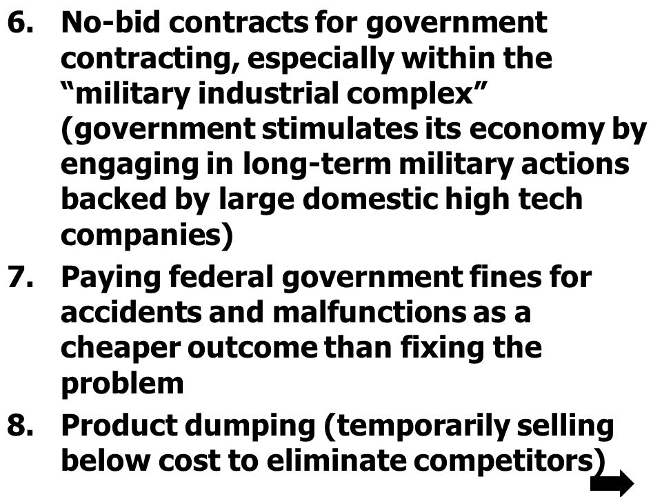 No-bid contracts for government contracting, especially within the military industrial complex (government stimulates its economy by engaging in long-term military actions backed by large domestic high tech companies)