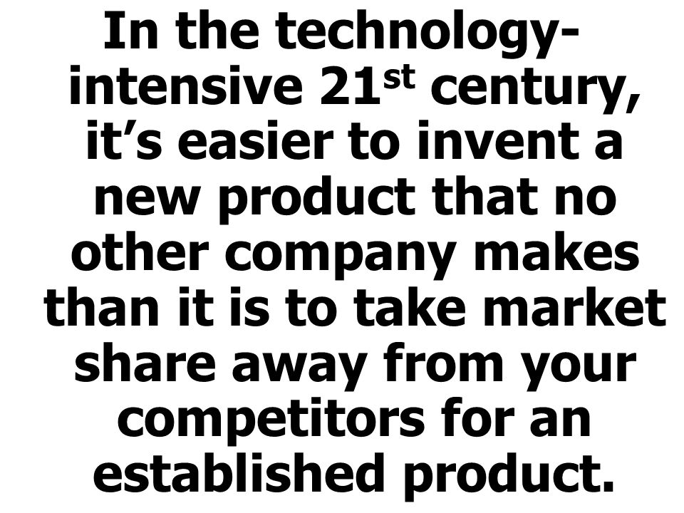 In the technology-intensive 21st century, it's easier to invent a new product that no other company makes than it is to take market share away from your competitors for an established product.