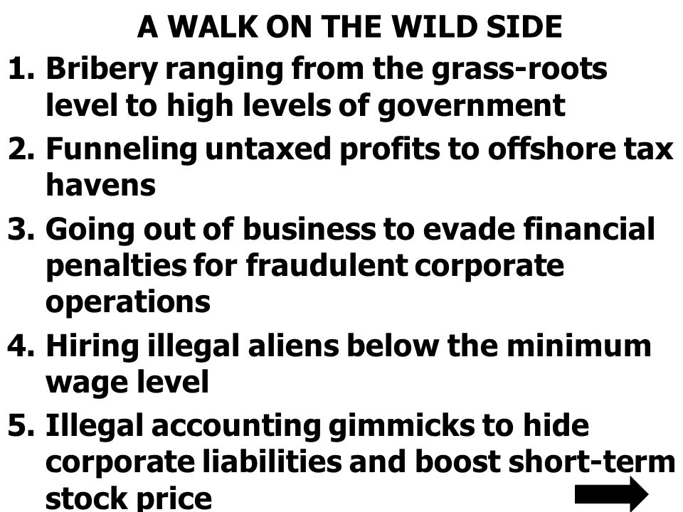 A WALK ON THE WILD SIDE Bribery ranging from the grass-roots level to high levels of government. Funneling untaxed profits to offshore tax havens.