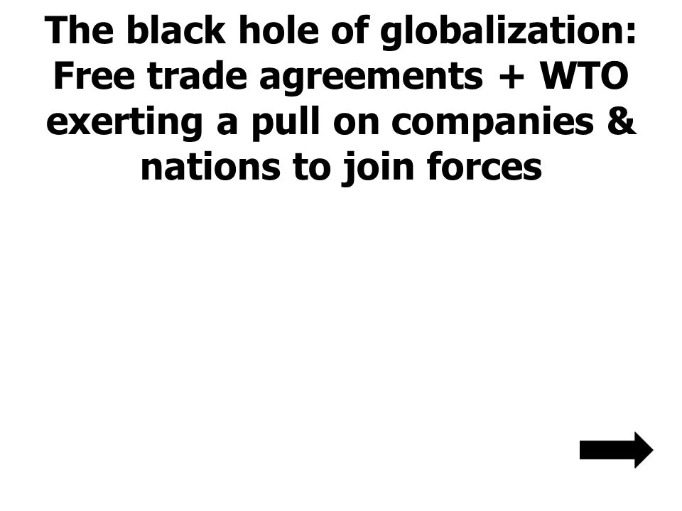 The black hole of globalization: Free trade agreements + WTO exerting a pull on companies & nations to join forces