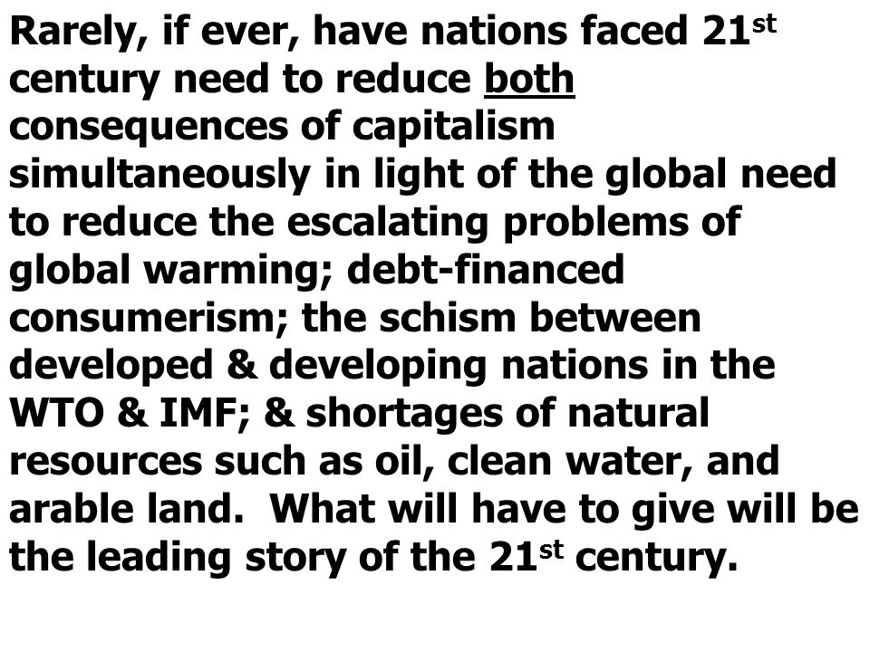 Rarely, if ever, have nations faced 21st century need to reduce both consequences of capitalism simultaneously in light of the global need to reduce the escalating problems of global warming; debt-financed consumerism; the schism between developed & developing nations in the WTO & IMF; & shortages of natural resources such as oil, clean water, and arable land.