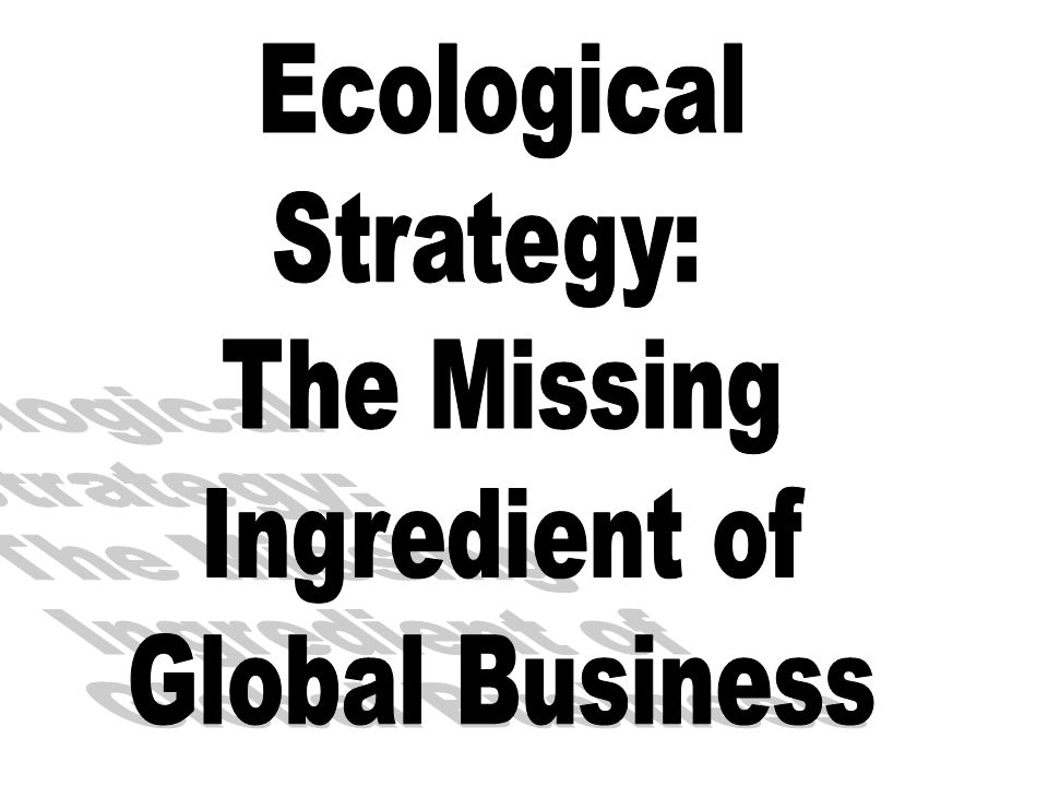 Ecological Strategy: The Missing Ingredient of Global Business