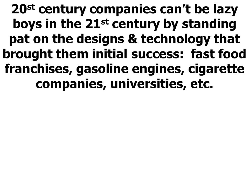 20st century companies can't be lazy boys in the 21st century by standing pat on the designs & technology that brought them initial success: fast food franchises, gasoline engines, cigarette companies, universities, etc.