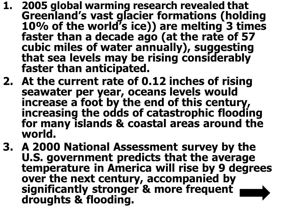 2005 global warming research revealed that Greenland's vast glacier formations (holding 10% of the world's ice)) are melting 3 times faster than a decade ago (at the rate of 57 cubic miles of water annually), suggesting that sea levels may be rising considerably faster than anticipated.