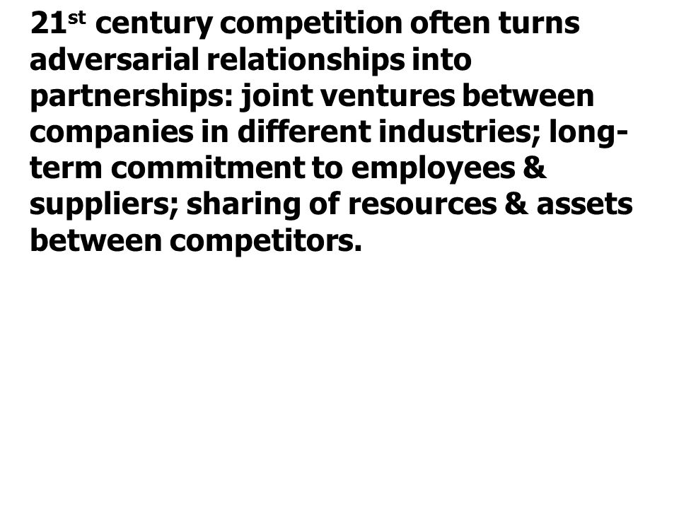 21st century competition often turns adversarial relationships into partnerships: joint ventures between companies in different industries; long-term commitment to employees & suppliers; sharing of resources & assets between competitors.