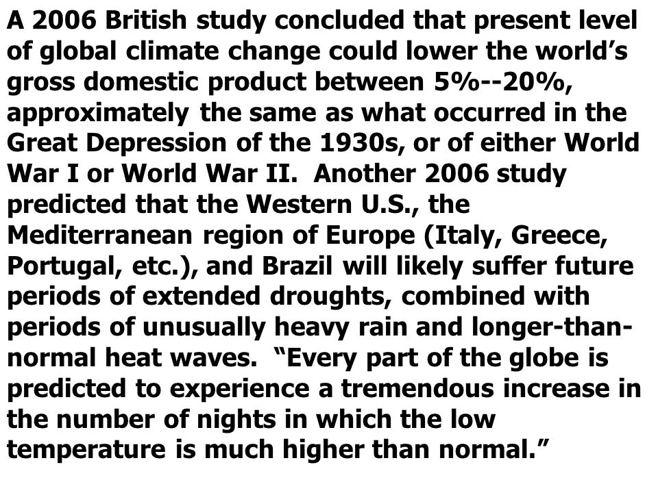 A 2006 British study concluded that present level of global climate change could lower the world's gross domestic product between 5%--20%, approximately the same as what occurred in the Great Depression of the 1930s, or of either World War I or World War II.