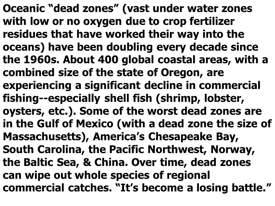 Oceanic dead zones (vast under water zones with low or no oxygen due to crop fertilizer residues that have worked their way into the oceans) have been doubling every decade since the 1960s.