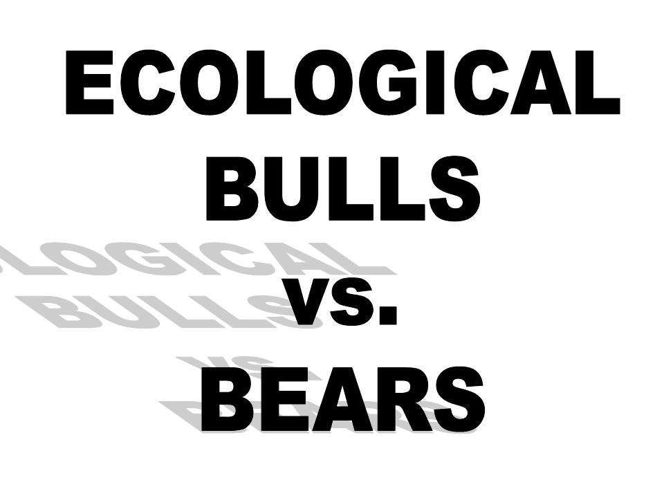 ECOLOGICAL BULLS vs. BEARS