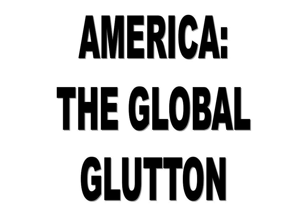 AMERICA: THE GLOBAL GLUTTON