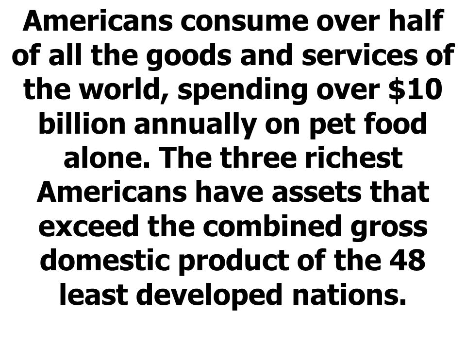 Americans consume over half of all the goods and services of the world, spending over $10 billion annually on pet food alone.