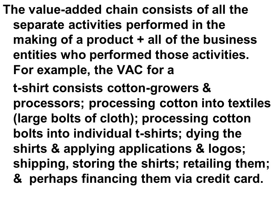The value-added chain consists of all the separate activities performed in the making of a product + all of the business entities who performed those activities.