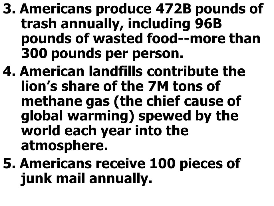 3. Americans produce 472B pounds of trash annually, including 96B pounds of wasted food--more than 300 pounds per person.