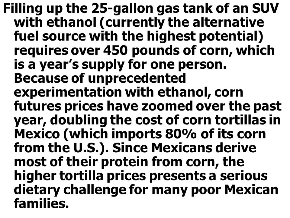 Filling up the 25-gallon gas tank of an SUV with ethanol (currently the alternative fuel source with the highest potential) requires over 450 pounds of corn, which is a year's supply for one person.