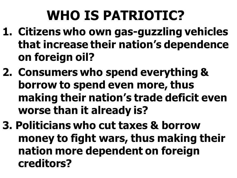 WHO IS PATRIOTIC Citizens who own gas-guzzling vehicles that increase their nation's dependence on foreign oil