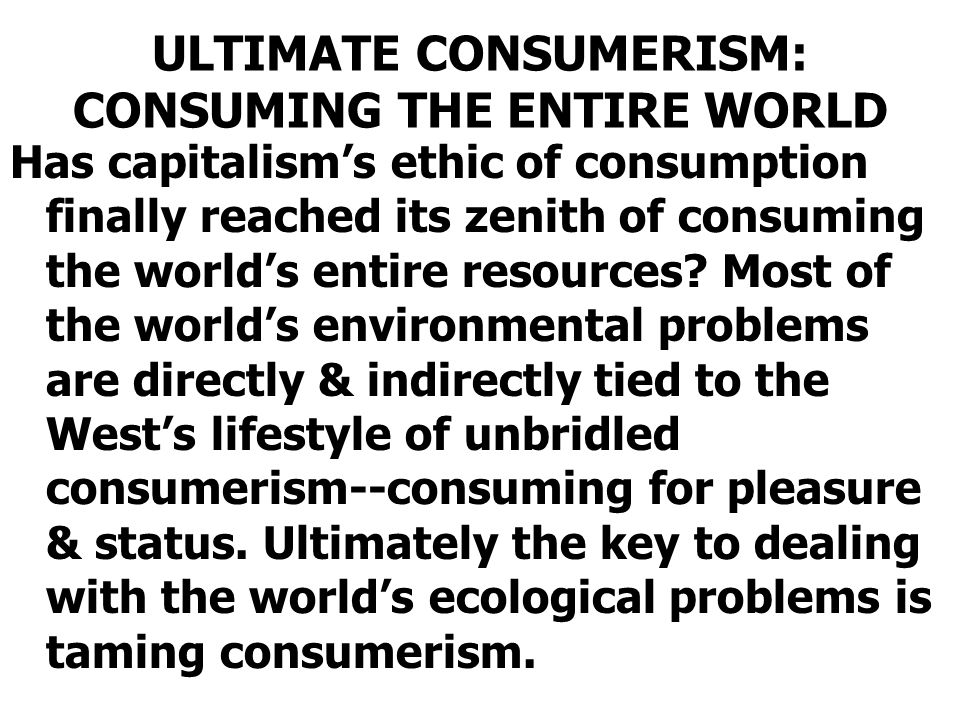 ULTIMATE CONSUMERISM: CONSUMING THE ENTIRE WORLD